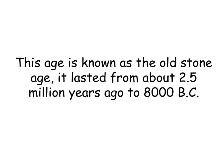 This age is known as the old stone age, it lasted from about 2.5 million years ago to 8000 B.C.