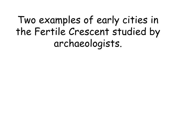 Two examples of early cities in the Fertile Crescent studied by archaeologists.