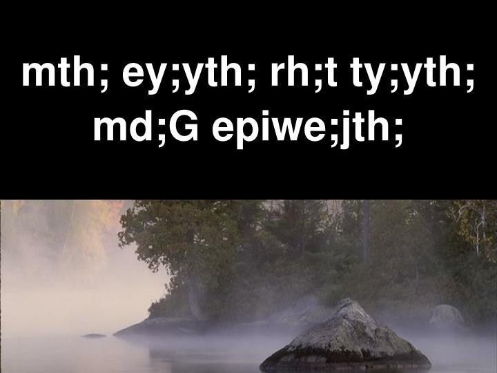 Mth ey yth rh t ty yth md g epiwe jth