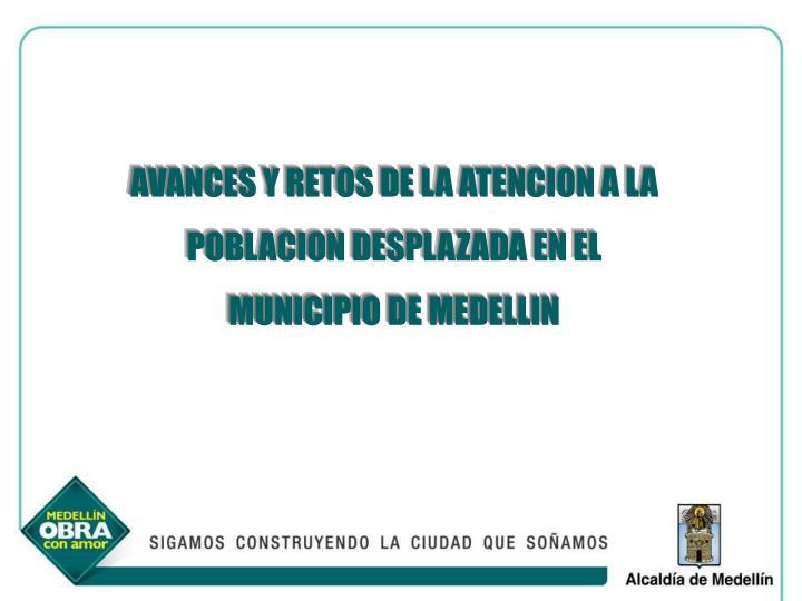 AVANCES Y RETOS DE LA ATENCION A LA POBLACION DESPLAZADA EN EL MUNICIPIO DE MEDELLIN