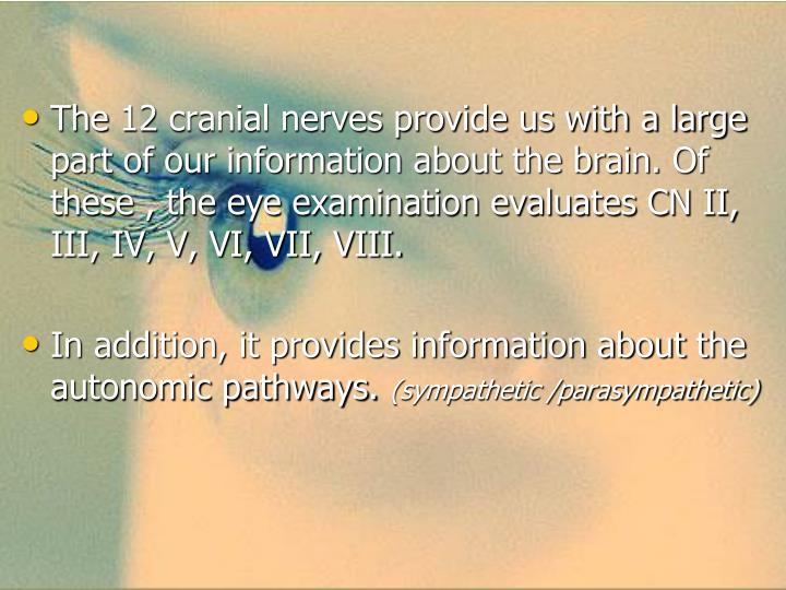 The 12 cranial nerves provide us with a large part of our information about the brain. Of these , the eye examination evaluates CN II, III, IV, V, VI, VII, VIII.