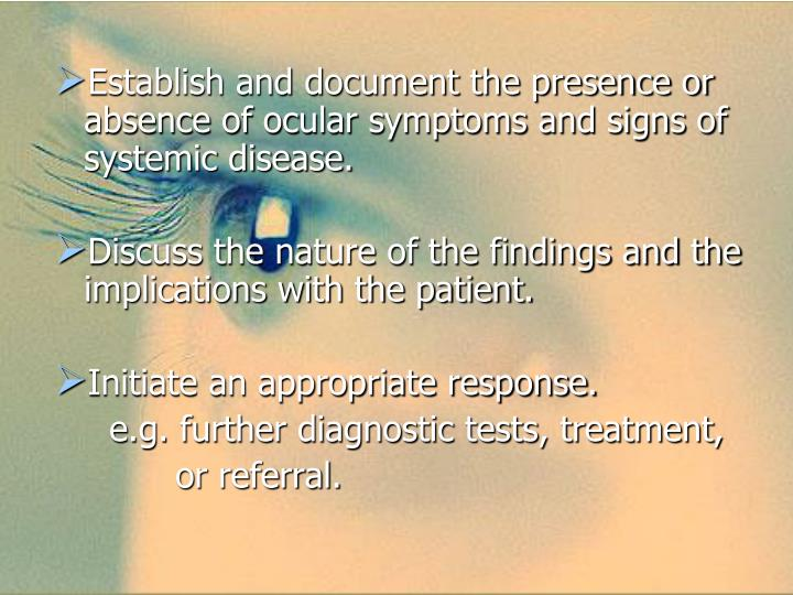Establish and document the presence or absence of ocular symptoms and signs of systemic disease.
