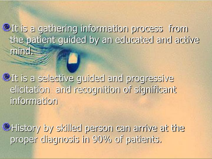 It is a gathering information process  from the patient guided by an educated and active mind.