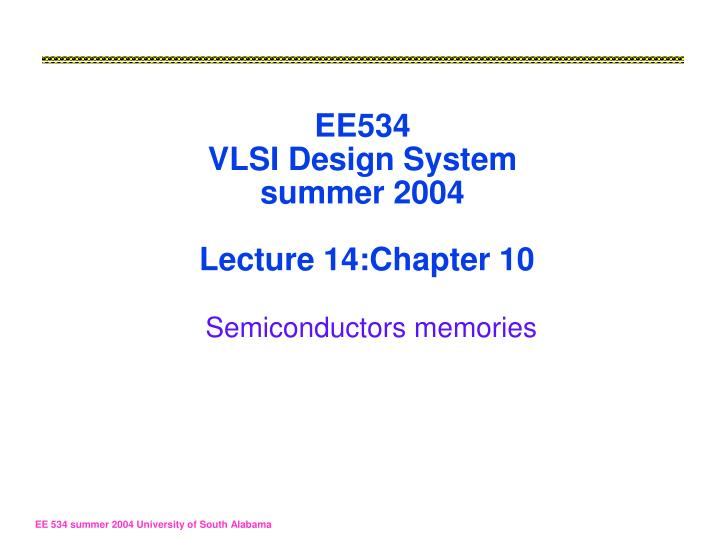 ee534 vlsi design system summer 2004 lecture 14 chapter 10 semiconductors memories