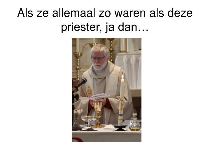Als ze allemaal zo waren als deze priester, ja dan…