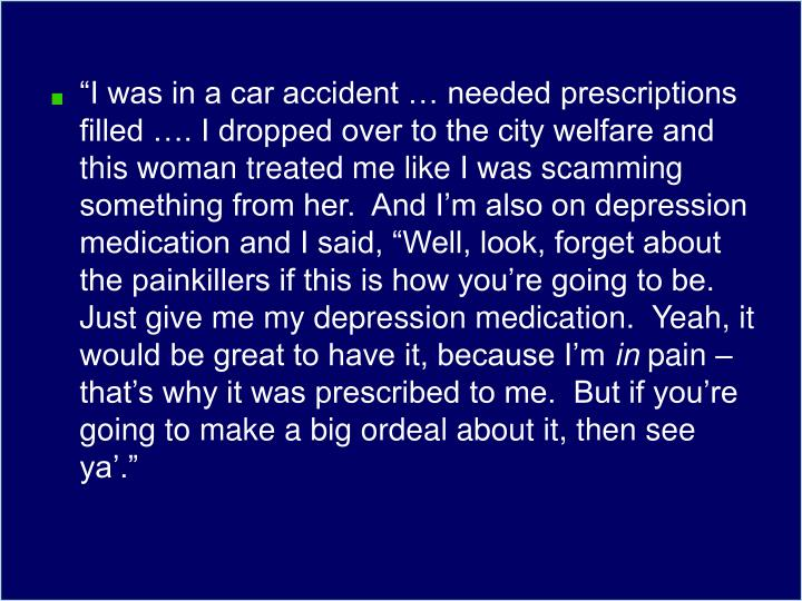 """""""I was in a car accident … needed prescriptions filled …. I dropped over to the city welfare and this woman treated me like I was scamming something from her.  And I'm also on depression medication and I said, """"Well, look, forget about the painkillers if this is how you're going to be.  Just give me my depression medication.  Yeah, it would be great to have it, because I'm"""