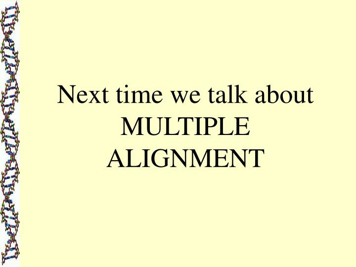 Next time we talk about MULTIPLE ALIGNMENT