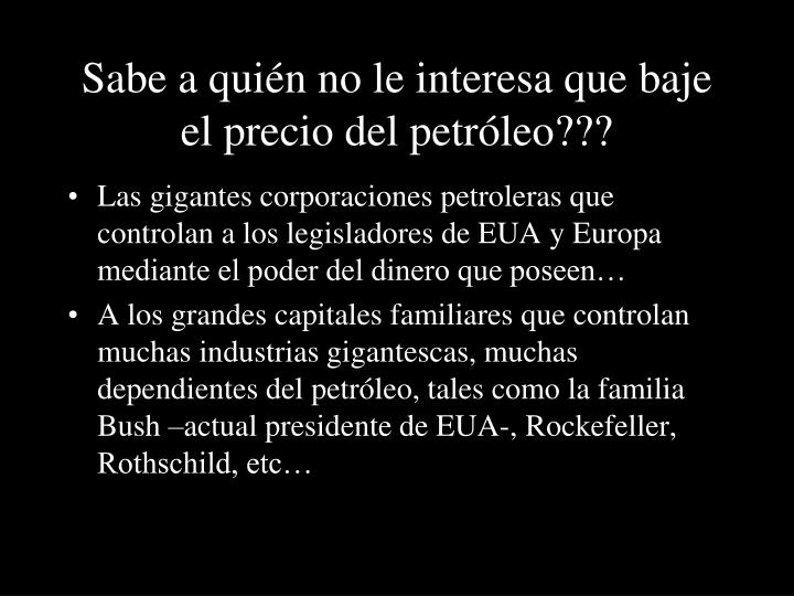 Sabe a quién no le interesa que baje el precio del petróleo???