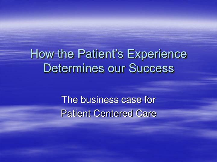 How the patient s experience determines our success