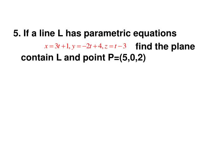 5. If a line L has parametric equations