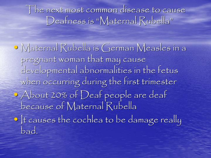 """The next most common disease to cause Deafness is """"Maternal Rubella"""""""