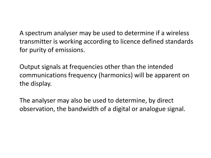 A spectrum analyser may be used to determine if a wireless transmitter is working according to licence defined standards for purity of emissions.