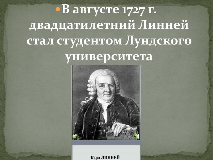 В августе 1727 г. двадцатилетний Линней стал студентом