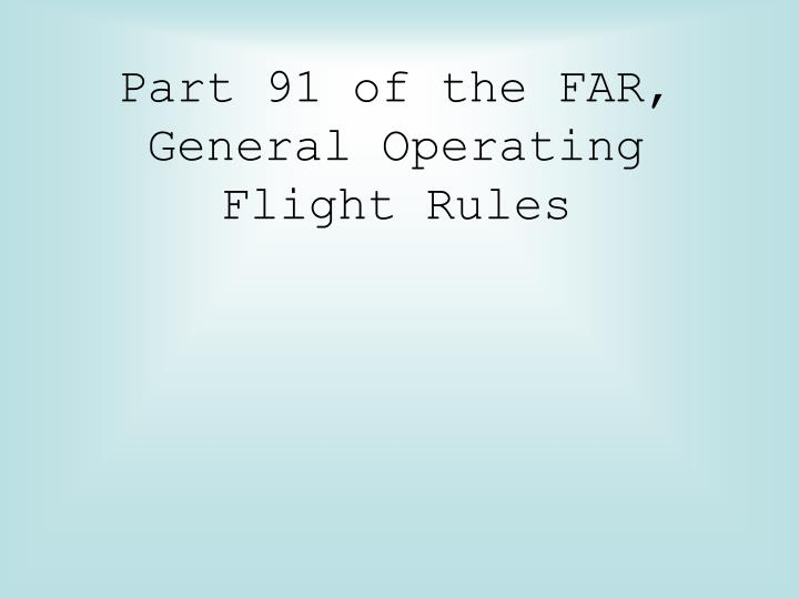 Part 91 of the FAR, General Operating Flight Rules
