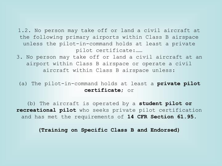 2. No person may take off or land a civil aircraft at the following primary airports within Class B airspace unless the pilot-in-command holds at least a private pilot certificate:……