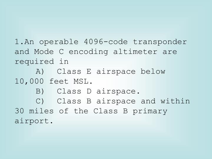 An operable 4096-code transponder and Mode C encoding altimeter are required in