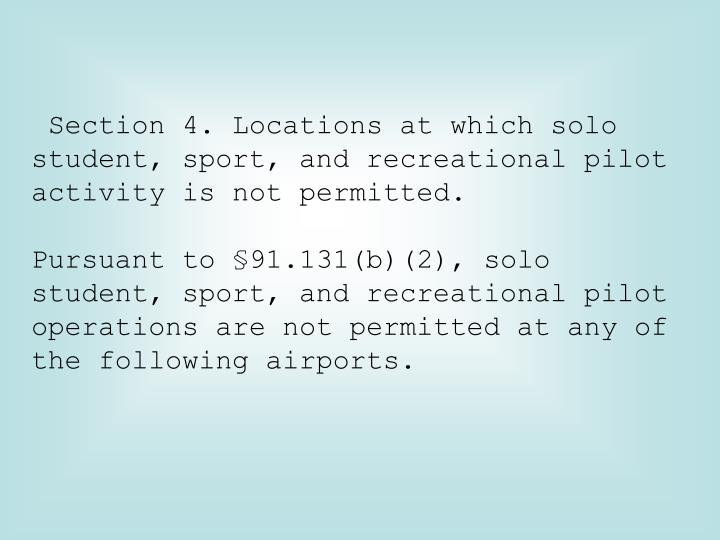 Section 4. Locations at which solo student, sport, and recreational pilot activity is not permitted.