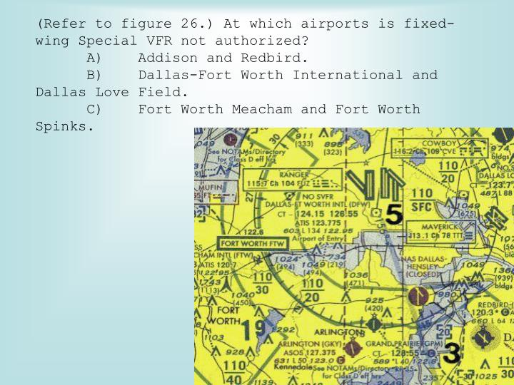 (Refer to figure 26.) At which airports is fixed-wing Special VFR not authorized?