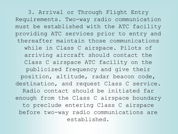 3. Arrival or Through Flight Entry Requirements. Two-way radio communication must be established with the ATC facility providing ATC services prior to entry and thereafter maintain those communications while in Class C airspace. Pilots of arriving aircraft should contact the Class C airspace ATC facility on the publicized frequency and give their position, altitude, radar beacon code, destination, and request Class C service. Radio contact should be initiated far enough from the Class C airspace boundary to preclude entering Class C airspace before two-way radio communications are established.