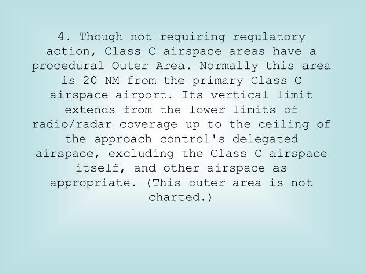 4. Though not requiring regulatory action, Class C airspace areas have a procedural Outer Area. Normally this area is 20 NM from the primary Class C airspace airport. Its vertical limit extends from the lower limits of radio/radar coverage up to the ceiling of the approach control's delegated airspace, excluding the Class C airspace itself, and other airspace as appropriate. (This outer area is not charted.)
