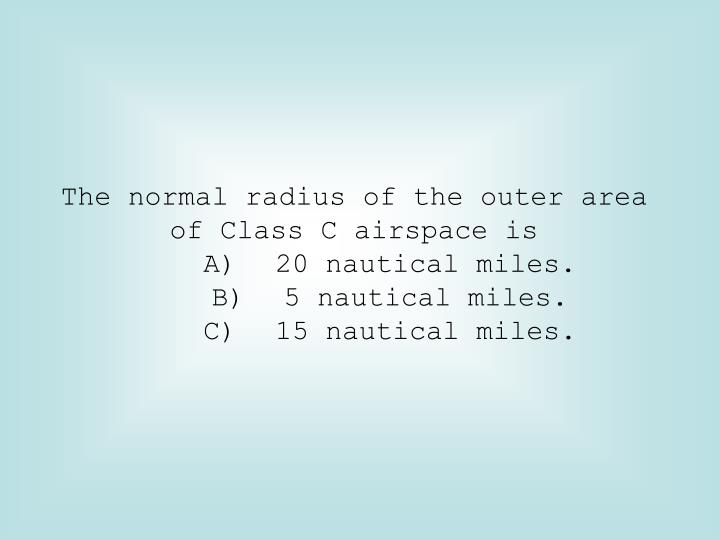 The normal radius of the outer area of Class C airspace is
