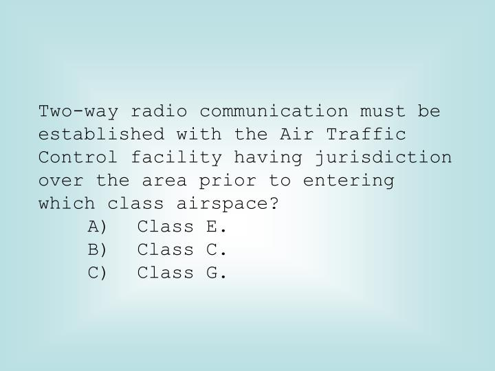 Two-way radio communication must be established with the Air Traffic Control facility having jurisdiction over the area prior to entering which class airspace?