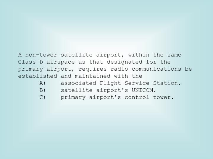 A non-tower satellite airport, within the same Class D airspace as that designated for the primary airport, requires radio communications be established and maintained with the