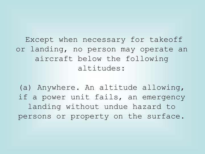 Except when necessary for takeoff or landing, no person may operate an aircraft below the following altitudes: