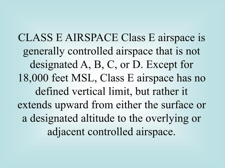CLASS E AIRSPACE Class E airspace is generally controlled airspace that is not designated A, B, C, or D. Except for 18,000 feet MSL, Class E airspace has no defined vertical limit, but rather it extends upward from either the surface or a designated altitude to the overlying or adjacent controlled airspace.