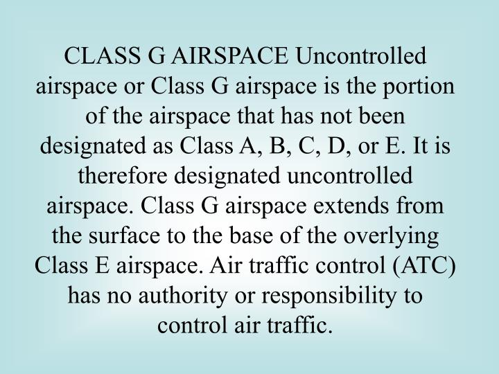 CLASS G AIRSPACE Uncontrolled airspace or Class G airspace is the portion of the airspace that has not been designated as Class A, B, C, D, or E. It is therefore designated uncontrolled airspace. Class G airspace extends from the surface to the base of the overlying Class E airspace. Air traffic control (ATC) has no authority or responsibility to control air traffic.