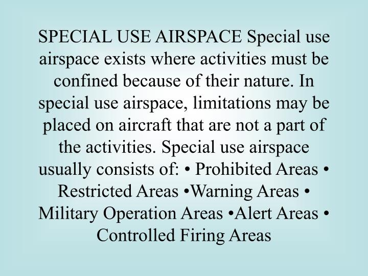 SPECIAL USE AIRSPACE Special use airspace exists where activities must be confined because of their nature. In special use airspace, limitations may be placed on aircraft that are not a part of the activities. Special use airspace usually consists of: • Prohibited Areas • Restricted Areas •Warning Areas • Military Operation Areas •Alert Areas • Controlled Firing Areas