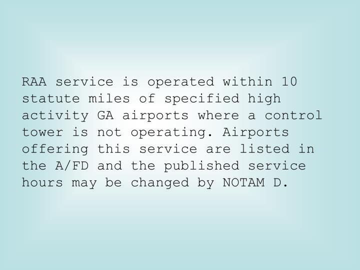 RAA service is operated within 10 statute miles of specified high activity GA airports where a control tower is not operating. Airports offering this service are listed in the A/FD and the published service hours may be changed by NOTAM D.