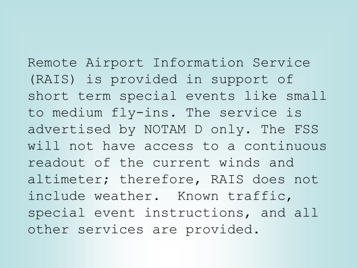 Remote Airport Information Service (RAIS) is provided in support of short term special events like small to medium fly-ins. The service is advertised by NOTAM D only. The FSS will not have access to a continuous readout of the current winds and altimeter; therefore, RAIS does not include weather.  Known traffic, special event instructions, and all other services are provided.