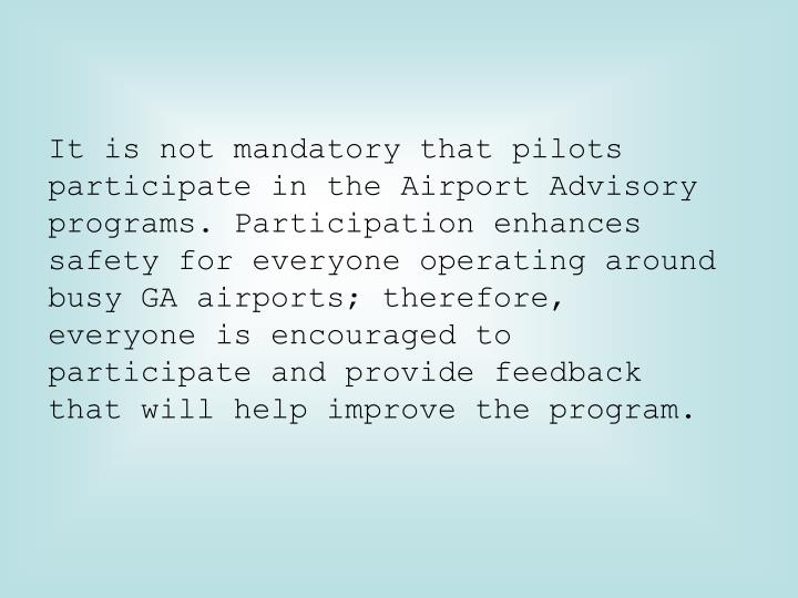 It is not mandatory that pilots participate in the Airport Advisory programs. Participation enhances safety for everyone operating around busy GA airports; therefore, everyone is encouraged to participate and provide feedback that will help improve the program.