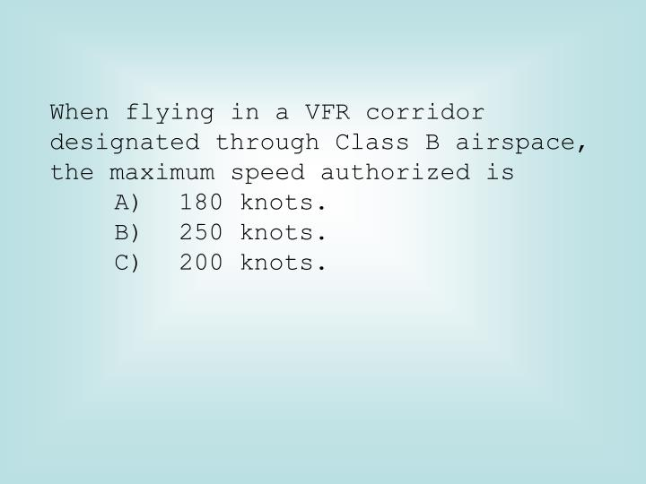 When flying in a VFR corridor designated through Class B airspace, the maximum speed authorized is