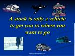 a stock is only a vehicle to get you to where you want to go