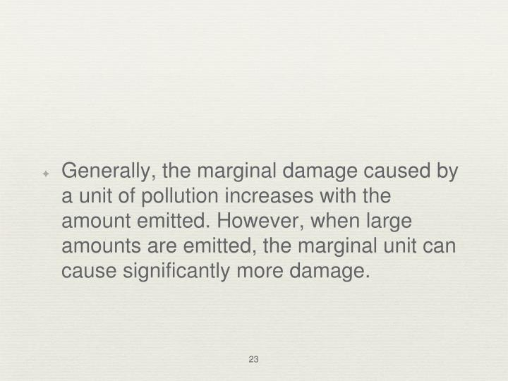 Generally, the marginal damage caused by a unit of pollution increases with the amount emitted. However, when large amounts are emitted, the marginal unit can cause significantly more damage.