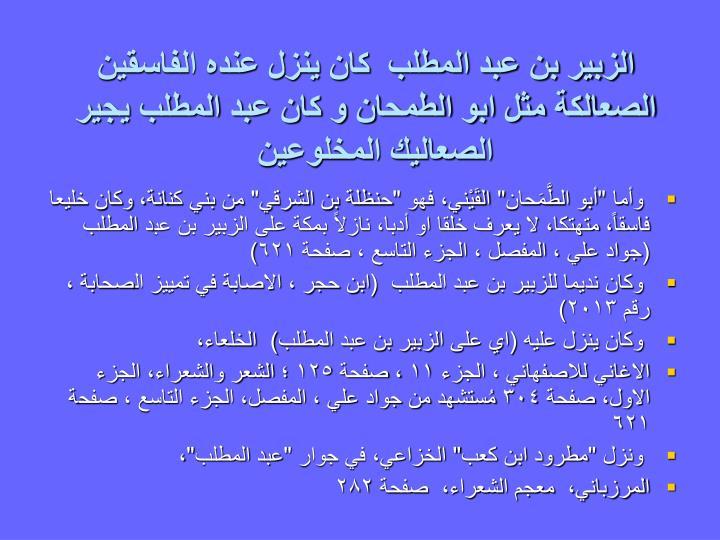 الزبير بن عبد المطلب  كان ينزل عنده الفاسقين الصعالكة مثل ابو الطمحان و كان عبد المطلب يجير الصعاليك المخلوعين