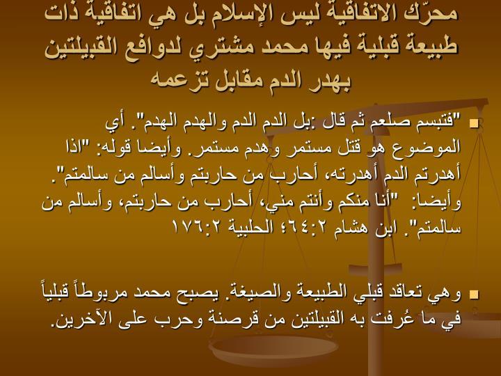 محرّك الاتفاقية ليس الإسلام بل هي اتفاقية ذات طبيعة قبلية فيها محمد مشتري لدوافع القبيلتين بهدر الدم مقابل تزعمه