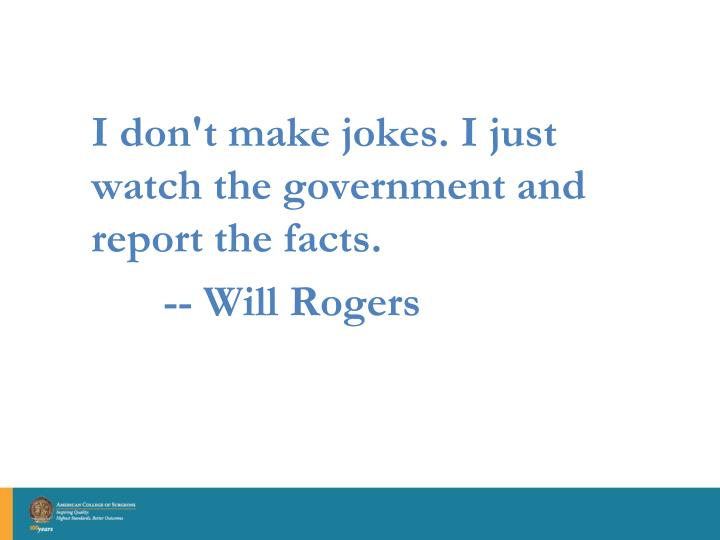 I don't make jokes. I just watch the government and report the facts.