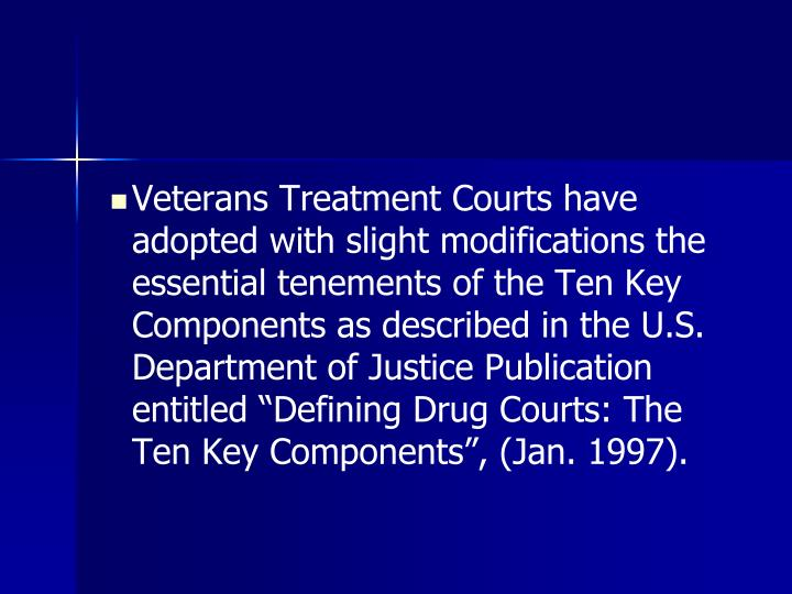 """Veterans Treatment Courts have adopted with slight modifications the essential tenements of the Ten Key Components as described in the U.S. Department of Justice Publication entitled """"Defining Drug Courts: The Ten Key Components"""", (Jan. 1997)."""