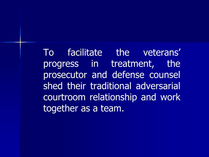 To facilitate the veterans' progress in treatment, the prosecutor and defense counsel shed their traditional adversarial courtroom relationship and work together as a team.