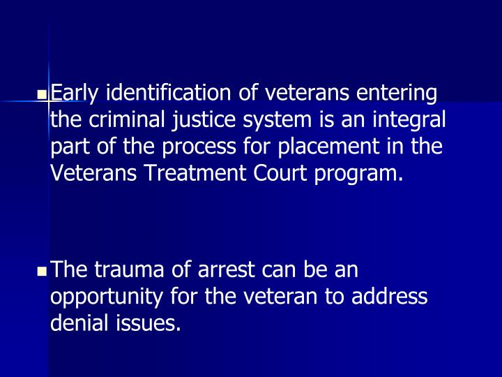 Early identification of veterans entering the criminal justice system is an integral part of the process for placement in the Veterans Treatment Court program.