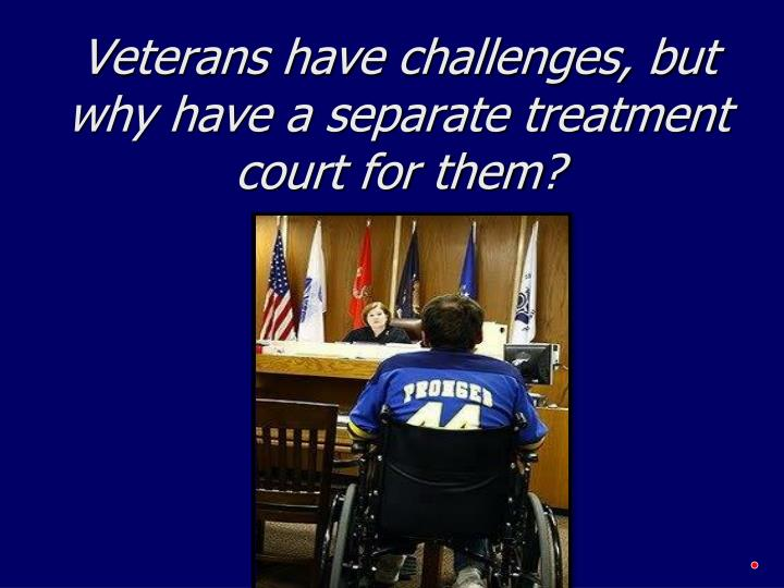 Veterans have challenges, but why have a separate treatment court for them?