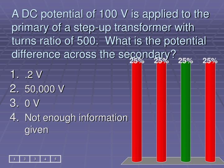 A DC potential of 100 V is applied to the primary of a step-up transformer with turns ratio of 500.  What is the potential difference across the secondary?