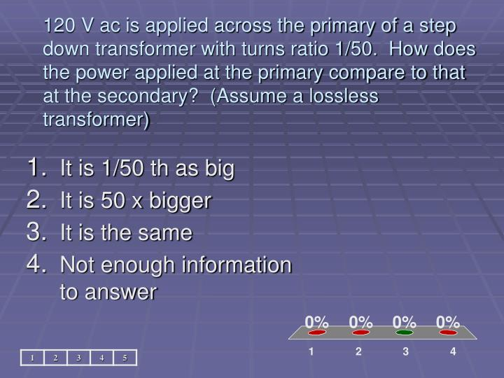 120 V ac is applied across the primary of a step down transformer with turns ratio 1/50.  How does the power applied at the primary compare to that at the secondary?  (Assume a lossless transformer)