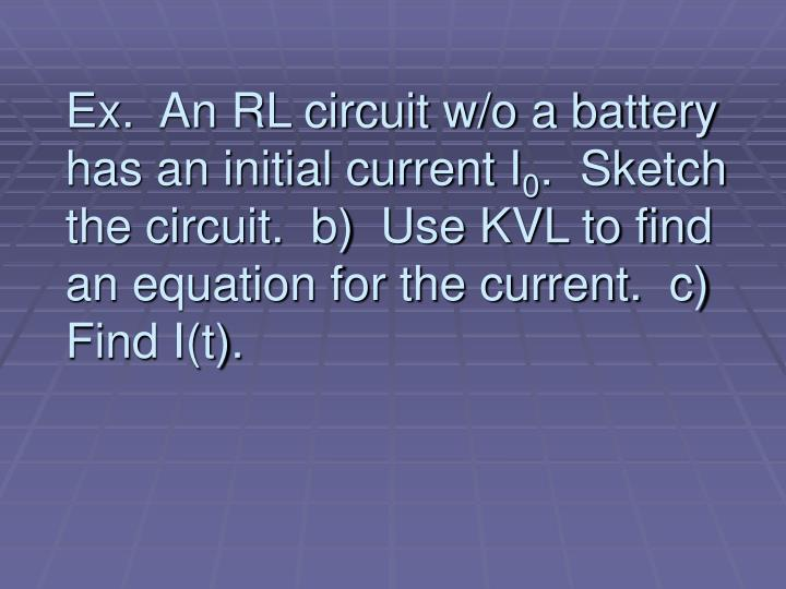Ex.  An RL circuit w/o a battery has an initial current I