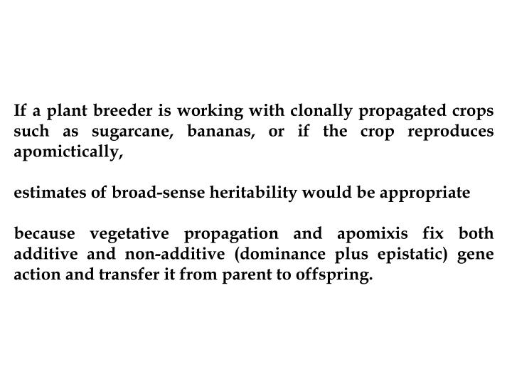 If a plant breeder is working with clonally propagated crops such as sugarcane, bananas, or if the crop reproduces apomictically,