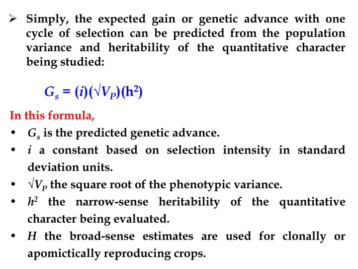 Simply, the expected gain or genetic advance with one cycle of selection can be predicted from the population variance and heritability of the quantitative character being studied: