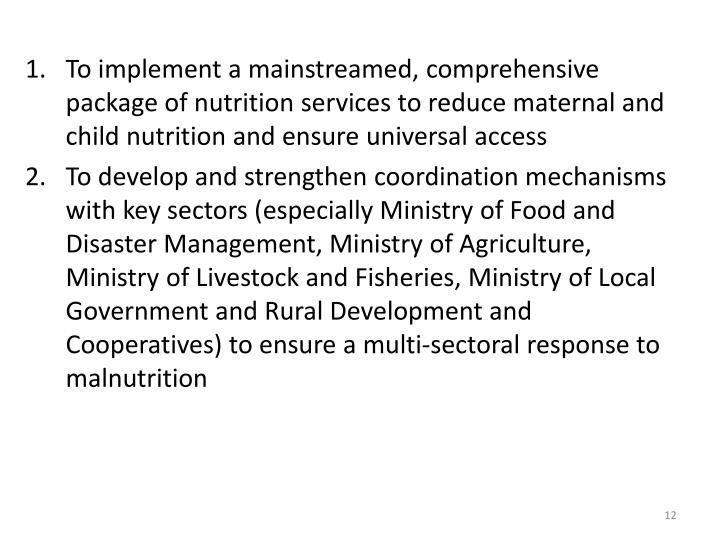 To implement a mainstreamed, comprehensive package of nutrition services to reduce maternal and child nutrition and ensure universal access